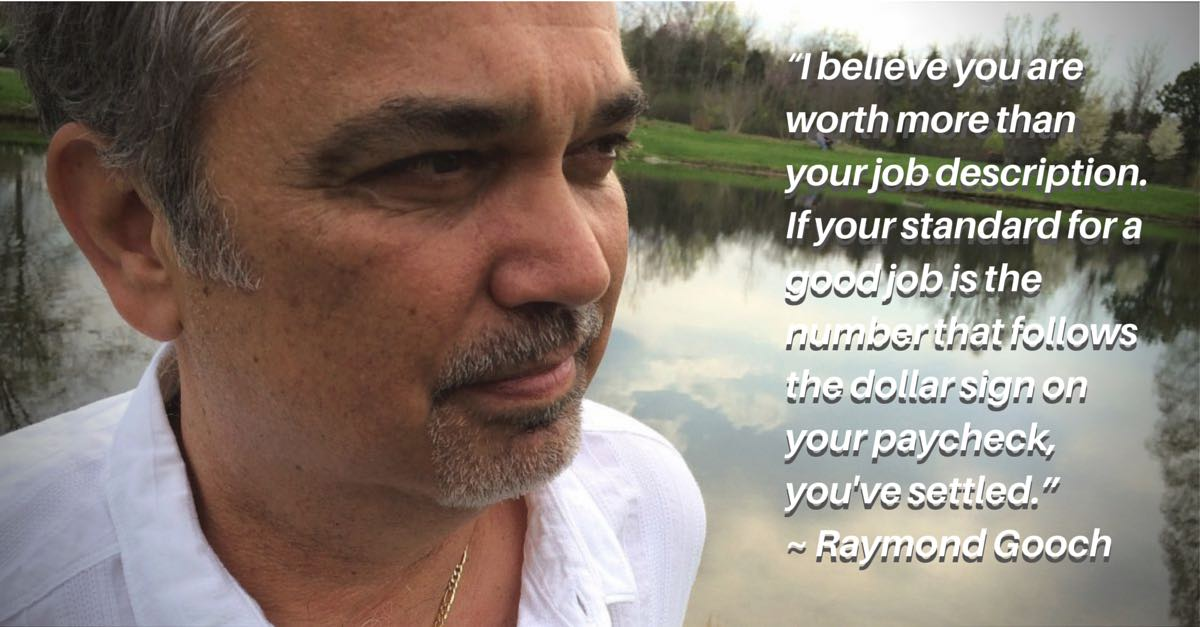 """""""I believe you are worth more than your job description. If your standard for a good job is the number that follows the dollar sign on your paycheck, you've settled."""" ~ Raymond Gooch"""